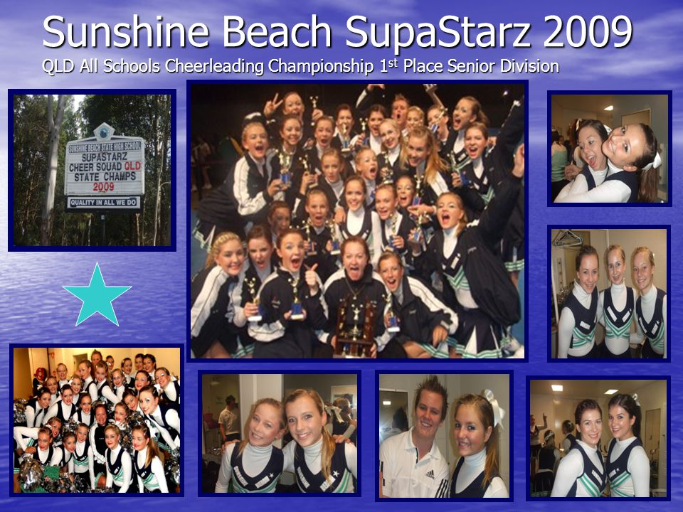 Sunshine Beach SupaStarz 2009 Highest Scoring Jazz Routine at Australian AllStar State Finals 1 st Teen Pom 2 nd Level 1 Cheer 1 st Jazz 2 nd Hip Hop