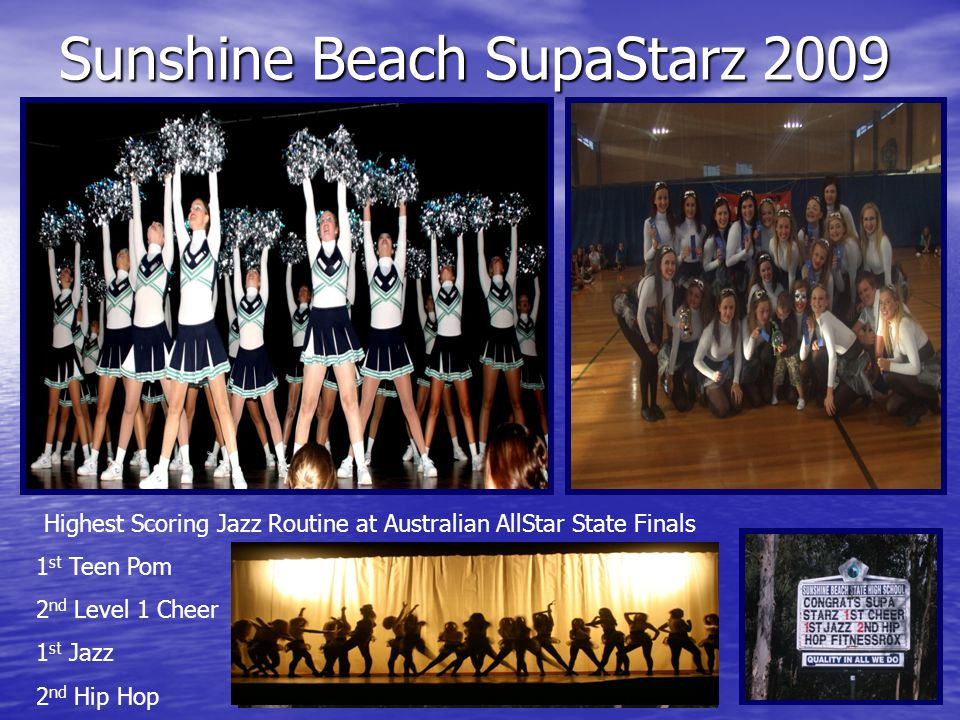 Sunshine Beach SupaStarz 2010 Sunshine Coast Dance Eisteddfod 4 th Australian AllStar State Championship 1st Pom 1 st Jazz 4 th Hip Hop World Cup Cheer Asia Pacific Finals 1 st Jazz 2 nd Jazz 2 nd Pom National Jazz champions