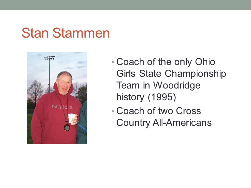Stan Stammen Coach of the only Ohio Girls State Championship Team in Woodridge history (1995) Coach of two Cross Country All-Americans