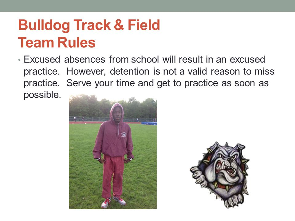 Bulldog Track & Field Team Rules Excused absences from school will result in an excused practice. However, detention is not a valid reason to miss pra