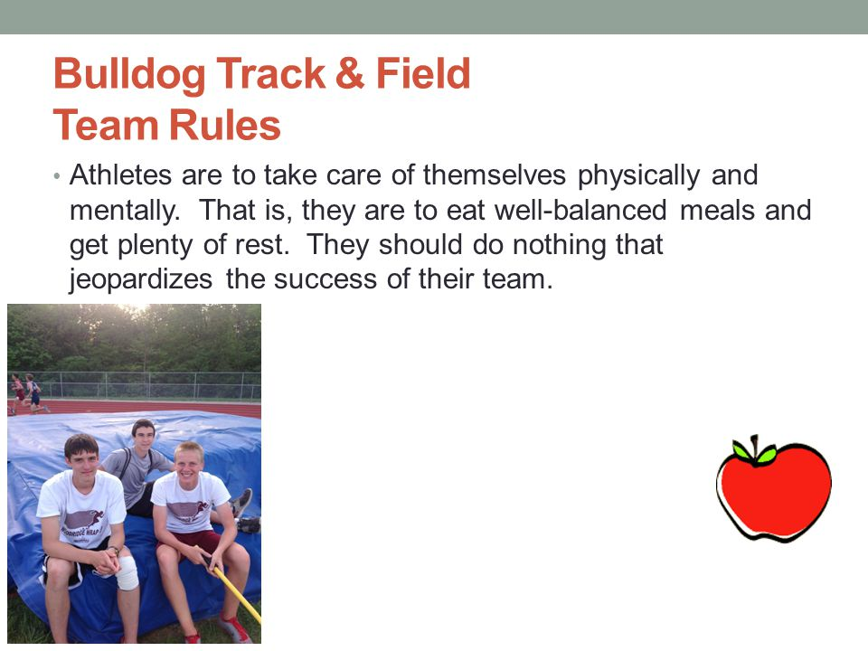 Bulldog Track & Field Team Rules Athletes are to take care of themselves physically and mentally. That is, they are to eat well-balanced meals and get