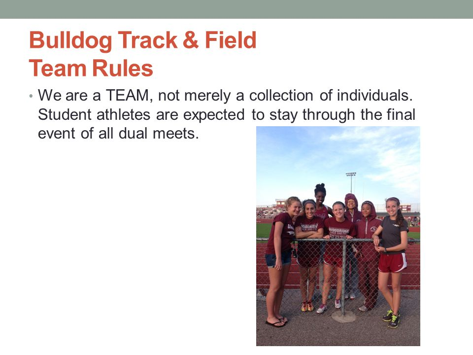 Bulldog Track & Field Team Rules We are a TEAM, not merely a collection of individuals. Student athletes are expected to stay through the final event