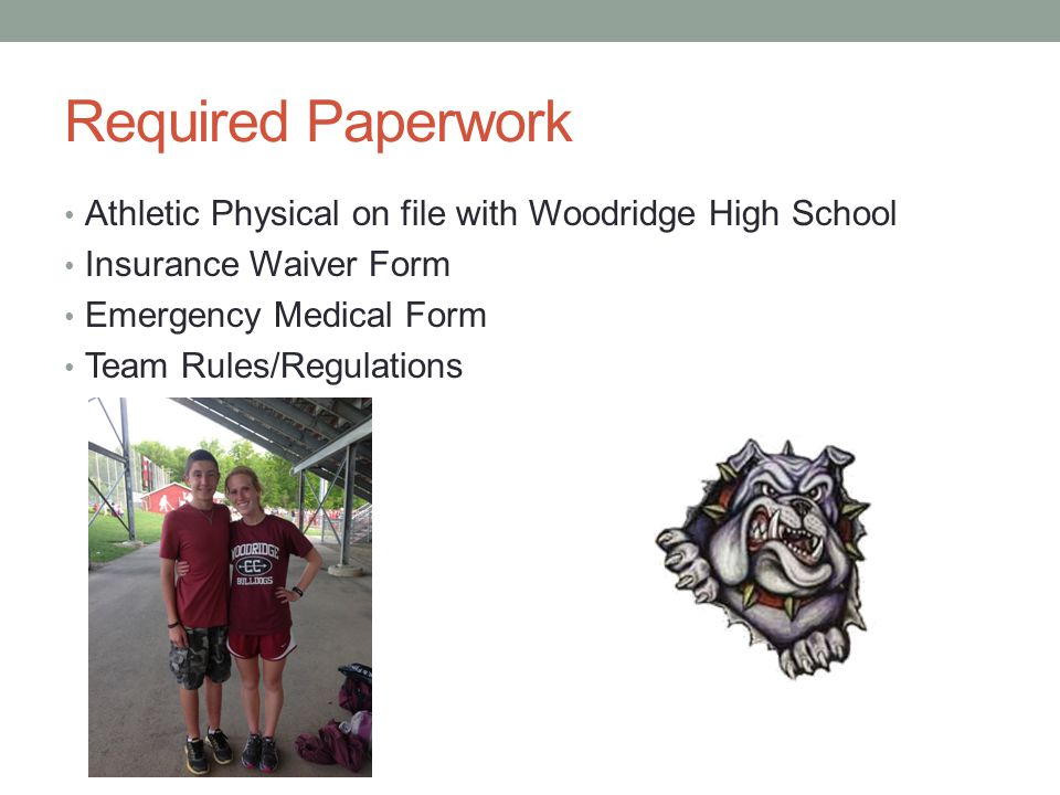 Required Paperwork Athletic Physical on file with Woodridge High School Insurance Waiver Form Emergency Medical Form Team Rules/Regulations