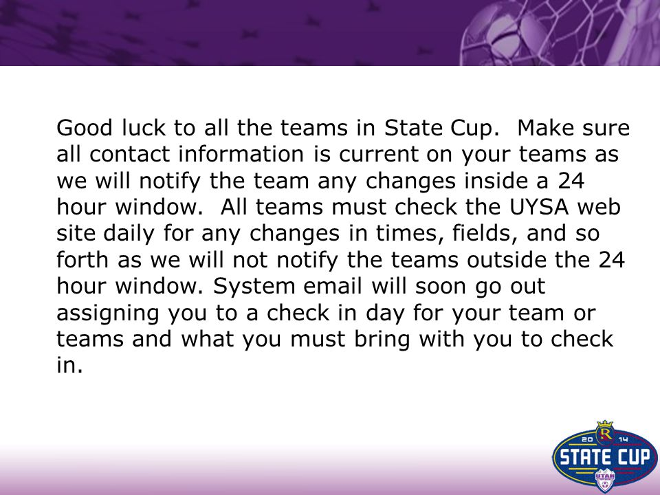 Good luck to all the teams in State Cup. Make sure all contact information is current on your teams as we will notify the team any changes inside a 24