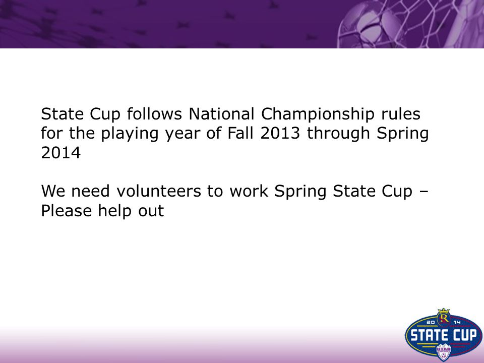 State Cup follows National Championship rules for the playing year of Fall 2013 through Spring 2014 We need volunteers to work Spring State Cup – Plea