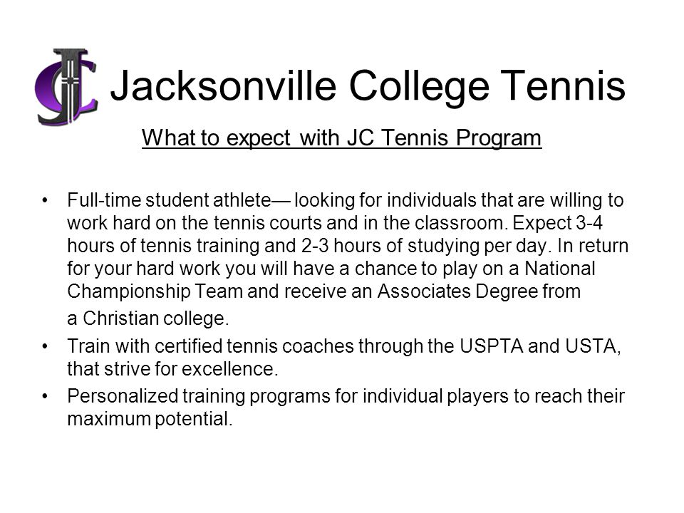 Jacksonville College Tennis What to expect with JC Tennis Program Full-time student athlete looking for individuals that are willing to work hard on the tennis courts and in the classroom.