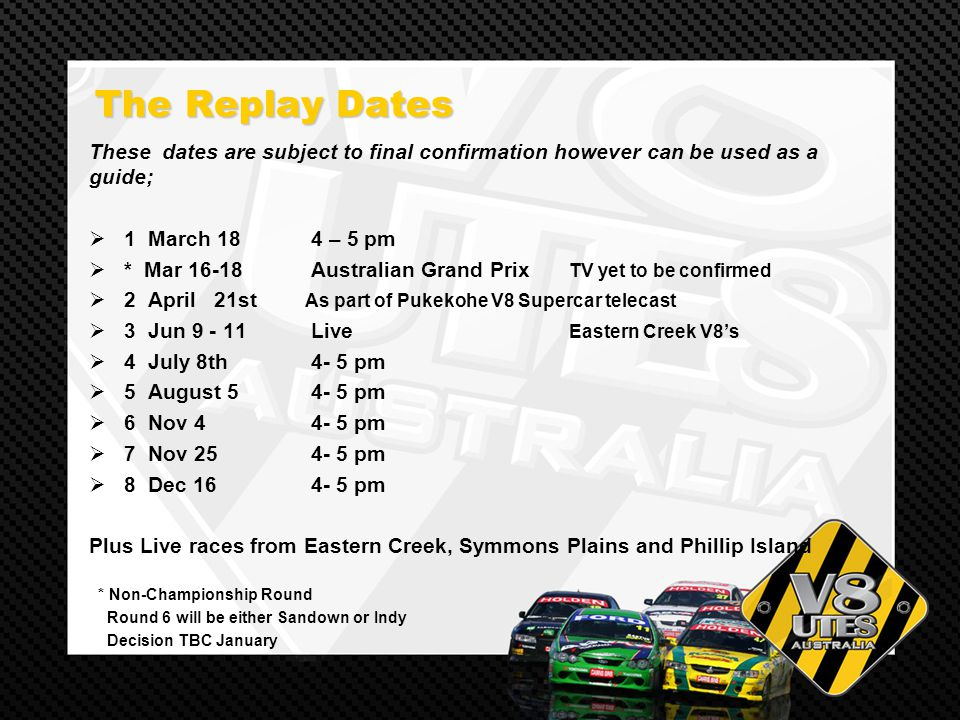 The Replay Dates The Replay Dates These dates are subject to final confirmation however can be used as a guide; 1 March 18 4 – 5 pm * Mar 16-18 Australian Grand Prix TV yet to be confirmed 2 April 21st As part of Pukekohe V8 Supercar telecast 3 Jun 9 - 11 Live Eastern Creek V8s 4 July 8th 4- 5 pm 5 August 5 4- 5 pm 6 Nov 4 4- 5 pm 7 Nov 25 4- 5 pm 8 Dec 16 4- 5 pm Plus Live races from Eastern Creek, Symmons Plains and Phillip Island * Non-Championship Round Round 6 will be either Sandown or Indy Decision TBC January
