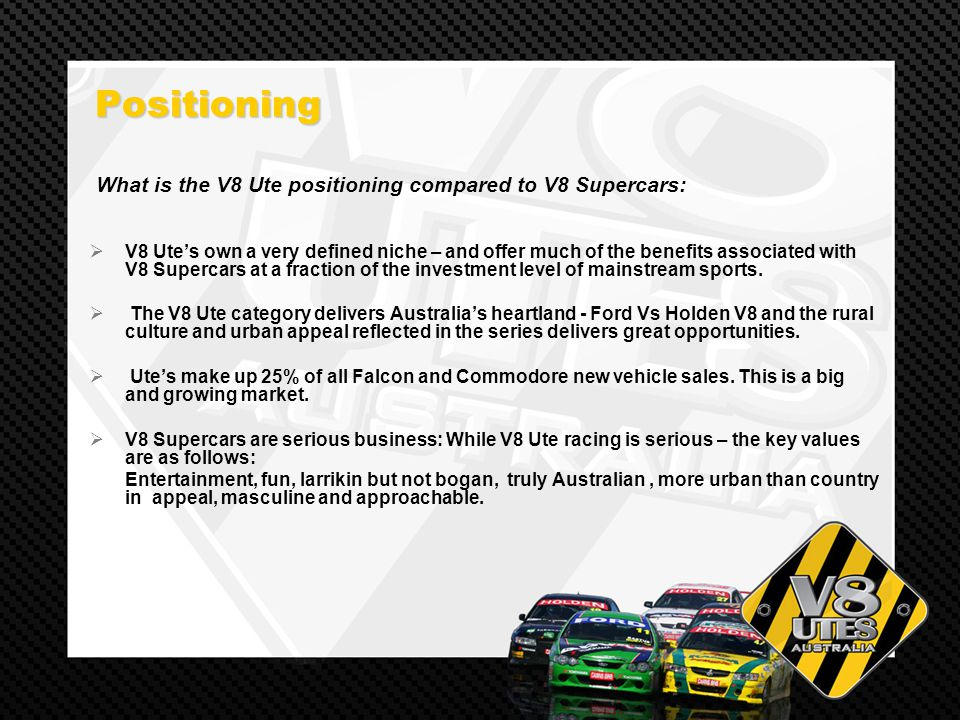 Positioning Positioning V8 Utes own a very defined niche – and offer much of the benefits associated with V8 Supercars at a fraction of the investment level of mainstream sports.