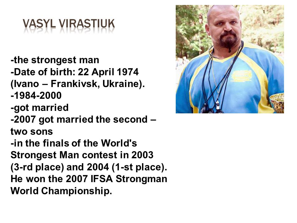-the strongest man -Date of birth: 22 April 1974 (Ivano – Frankivsk, Ukraine). -1984-2000 -got married -2007 got married the second – two sons -in the