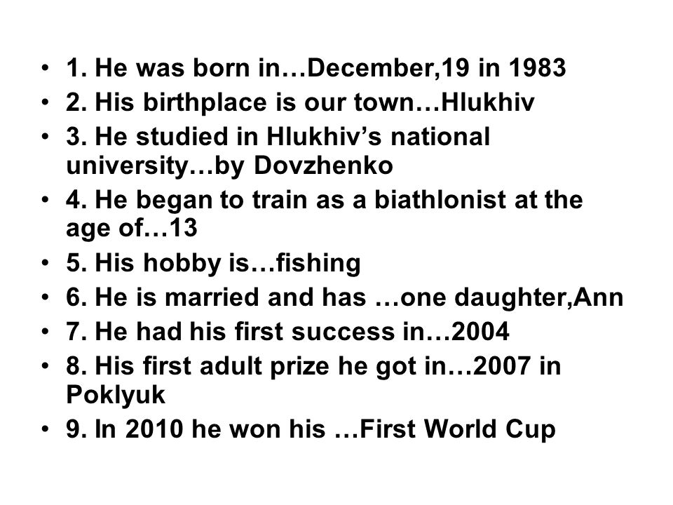 1. He was born in…December,19 in 1983 2. His birthplace is our town…Hlukhiv 3. He studied in Hlukhivs national university…by Dovzhenko 4. He began to