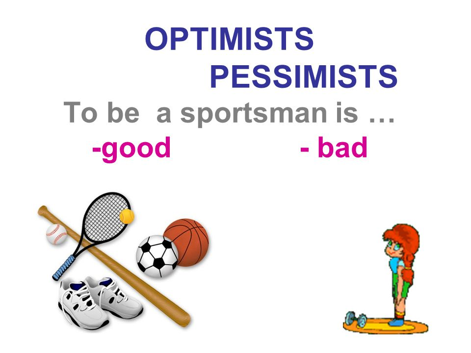 OPTIMISTS PESSIMISTS To be a sportsman is … -good - bad