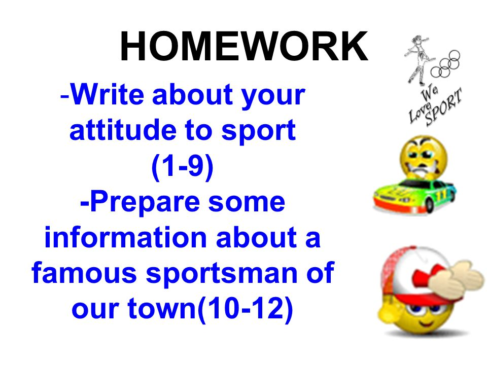 HOMEWORK -Write about your attitude to sport (1-9) -Prepare some information about a famous sportsman of our town(10-12)