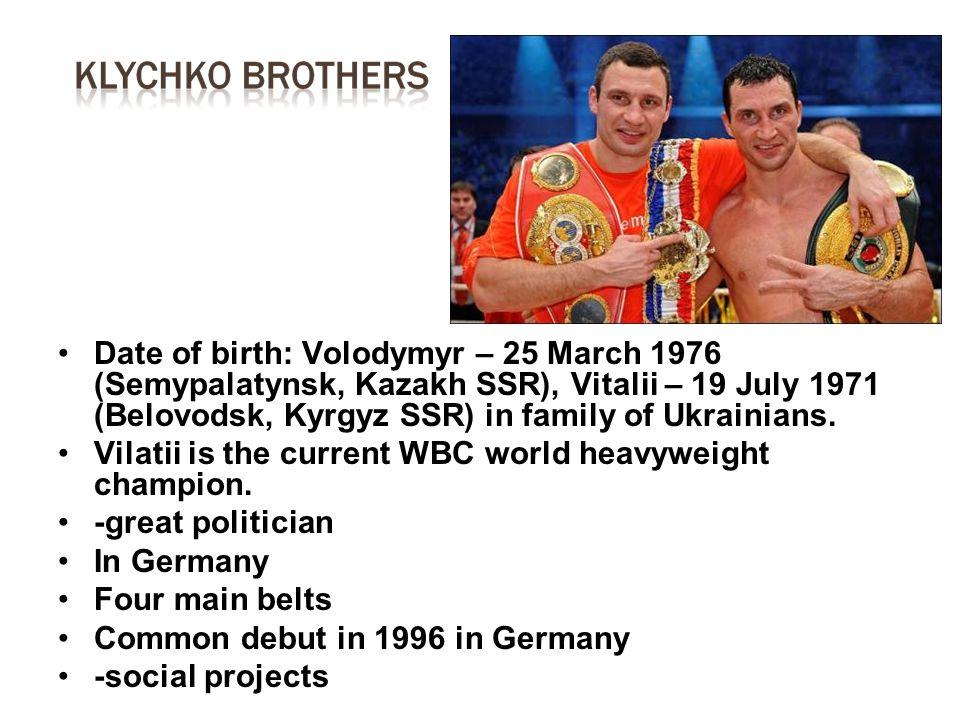 Date of birth: Volodymyr – 25 March 1976 (Semypalatynsk, Kazakh SSR), Vitalii – 19 July 1971 (Belovodsk, Kyrgyz SSR) in family of Ukrainians. Vilatii