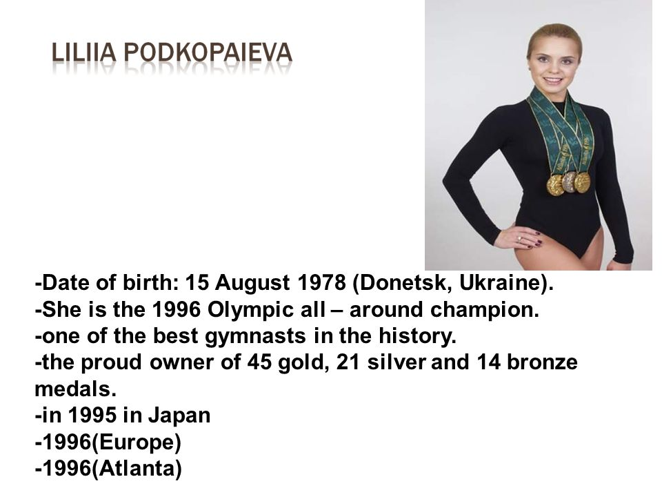 -Date of birth: 15 August 1978 (Donetsk, Ukraine). -She is the 1996 Olympic all – around champion. -one of the best gymnasts in the history. -the prou