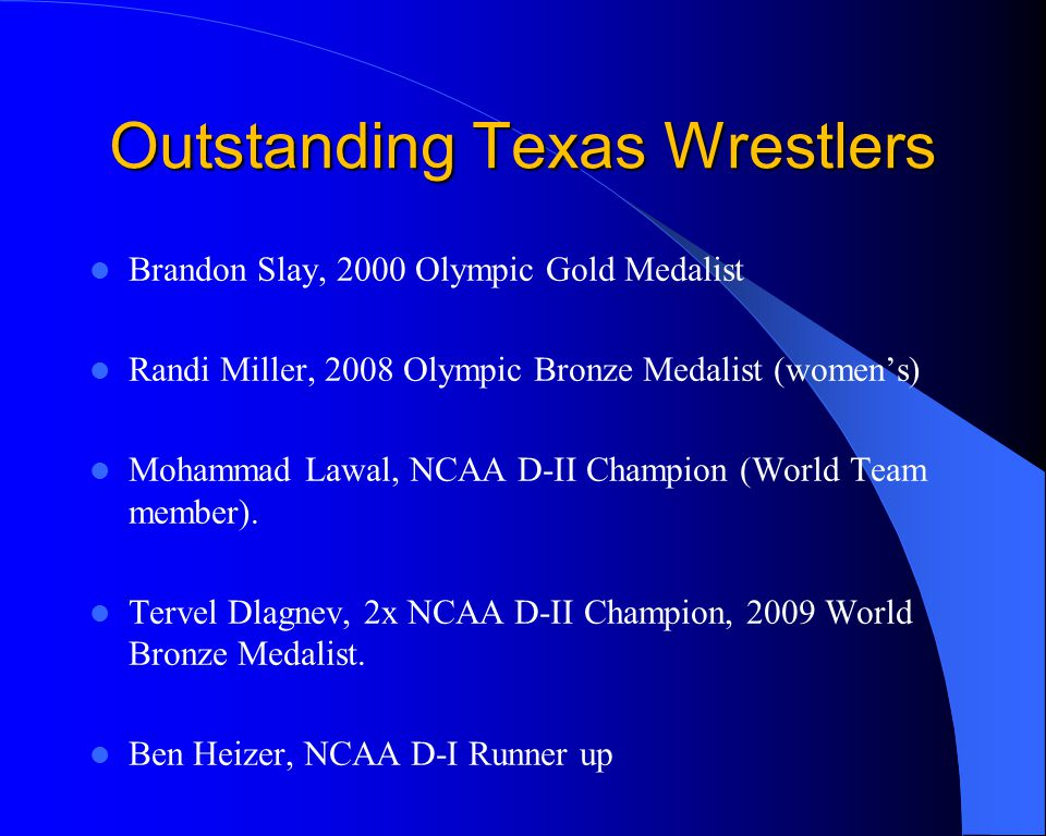 Outstanding Texas Wrestlers Brandon Slay, 2000 Olympic Gold Medalist Randi Miller, 2008 Olympic Bronze Medalist (womens) Mohammad Lawal, NCAA D-II Champion (World Team member).