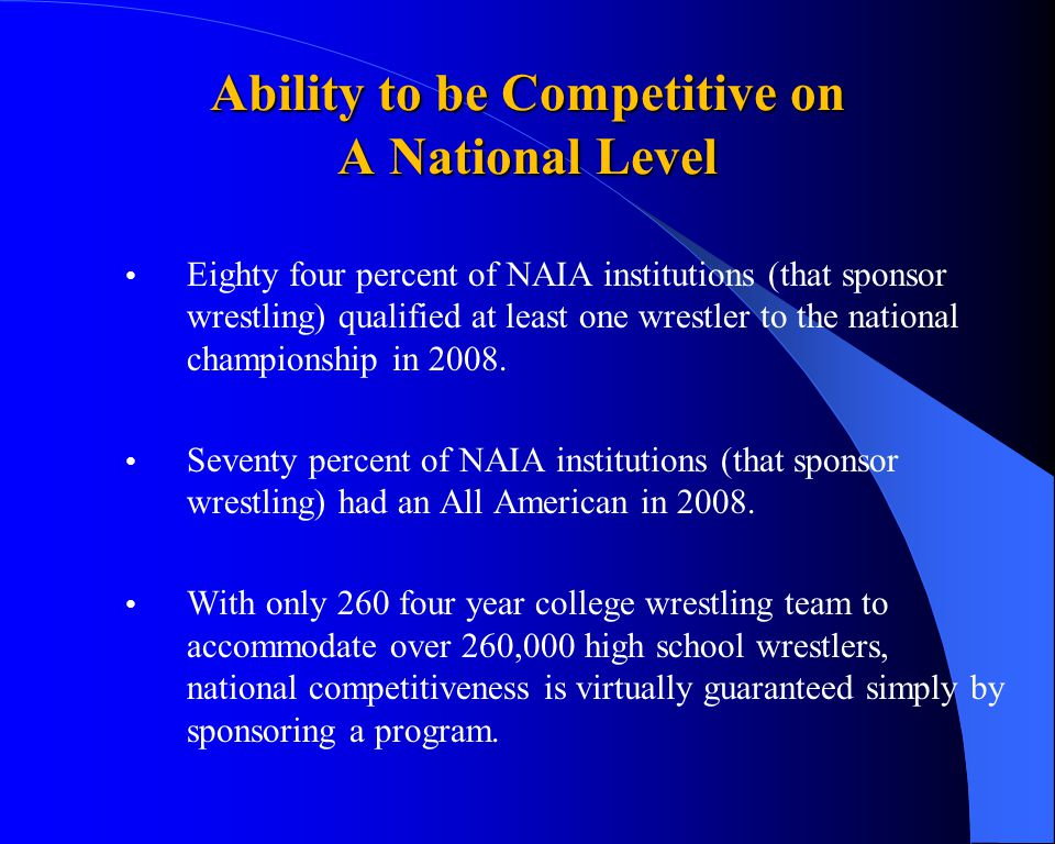 Ability to be Competitive on A National Level Eighty four percent of NAIA institutions (that sponsor wrestling) qualified at least one wrestler to the national championship in 2008.