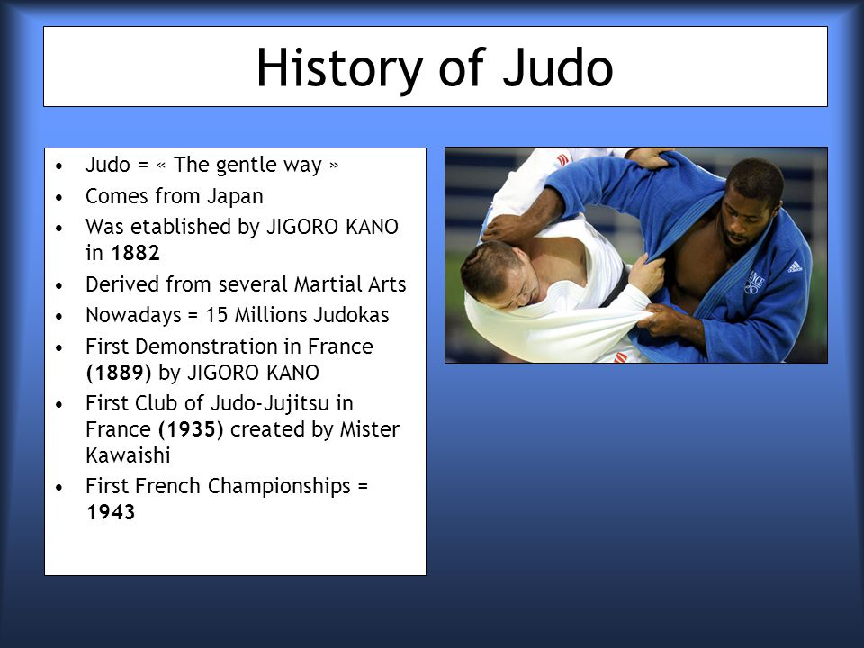 History of Judo Judo = « The gentle way » Comes from Japan Was etablished by JIGORO KANO in 1882 Derived from several Martial Arts Nowadays = 15 Millions Judokas First Demonstration in France (1889) by JIGORO KANO First Club of Judo-Jujitsu in France (1935) created by Mister Kawaishi First French Championships = 1943