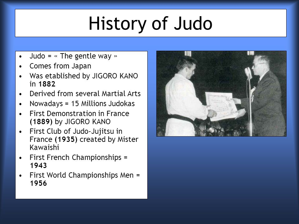 History of Judo Judo = « The gentle way » Comes from Japan Was etablished by JIGORO KANO in 1882 Derived from several Martial Arts Nowadays = 15 Millions Judokas First Demonstration in France (1889) by JIGORO KANO First Club of Judo-Jujitsu in France (1935) created by Mister Kawaishi First French Championships = 1943 First World Championships Men = 1956
