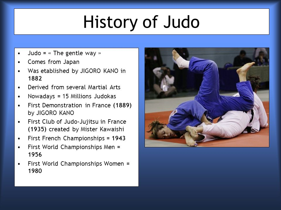 History of Judo Judo = « The gentle way » Comes from Japan Was etablished by JIGORO KANO in 1882 Derived from several Martial Arts Nowadays = 15 Millions Judokas First Demonstration in France (1889) by JIGORO KANO First Club of Judo-Jujitsu in France (1935) created by Mister Kawaishi First French Championships = 1943 First World Championships Men = 1956 First World Championships Women = 1980