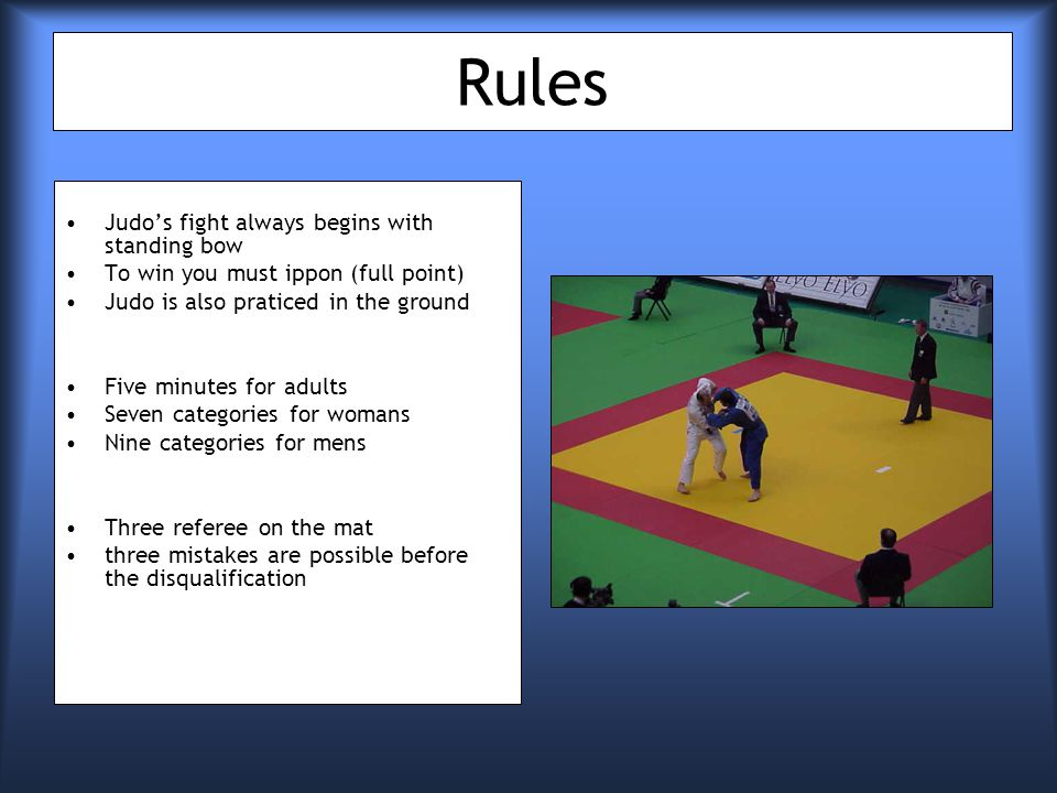Rules Judos fight always begins with standing bow To win you must ippon (full point) Judo is also praticed in the ground Five minutes for adults Seven categories for womans Nine categories for mens Three referee on the mat three mistakes are possible before the disqualification