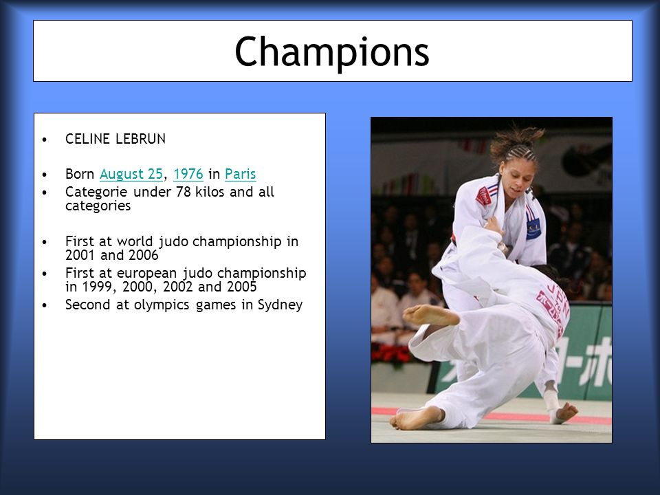 Champions CELINE LEBRUN Born August 25, 1976 in ParisAugust 251976Paris Categorie under 78 kilos and all categories First at world judo championship in 2001 and 2006 First at european judo championship in 1999, 2000, 2002 and 2005 Second at olympics games in Sydney