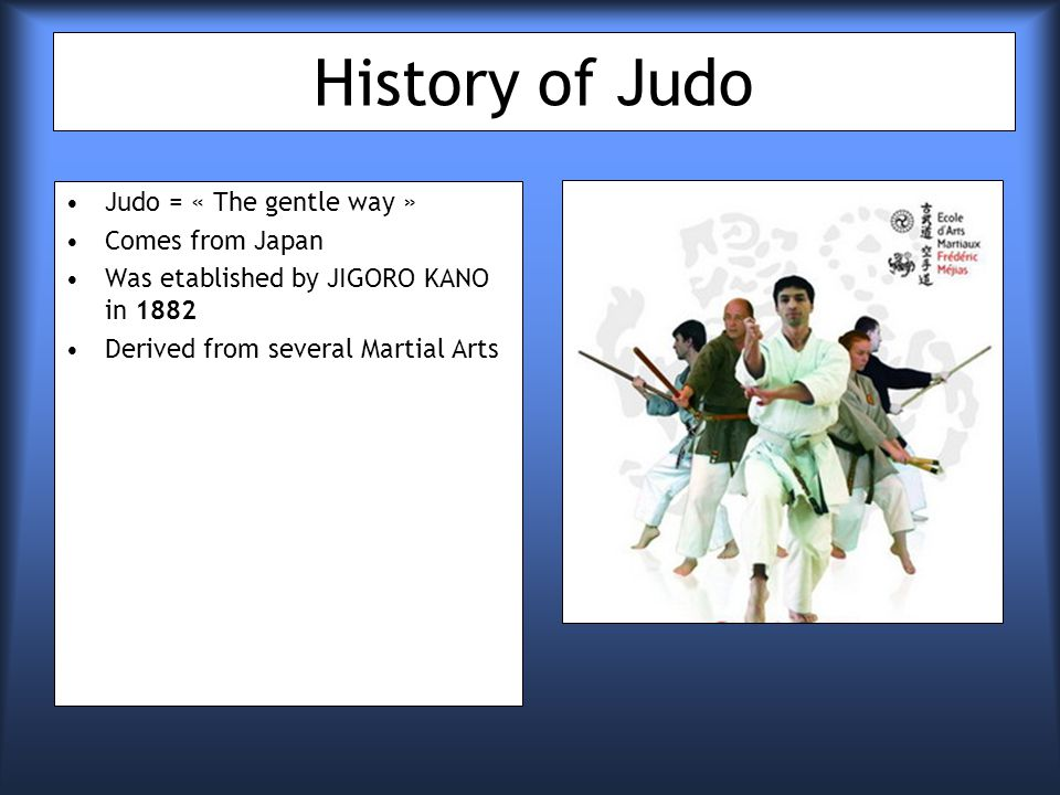 History of Judo Judo = « The gentle way » Comes from Japan Was etablished by JIGORO KANO in 1882 Derived from several Martial Arts