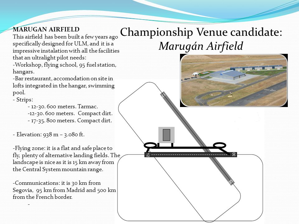 Championship Venue candidate: Marugán Airfield MARUGAN AIRFIELD This airfield has been built a few years ago specifically designed for ULM, and it is a impressive instalation with all the facilities that an ultralight pilot needs: -Workshop, flying school, 95 fuel station, hangars.
