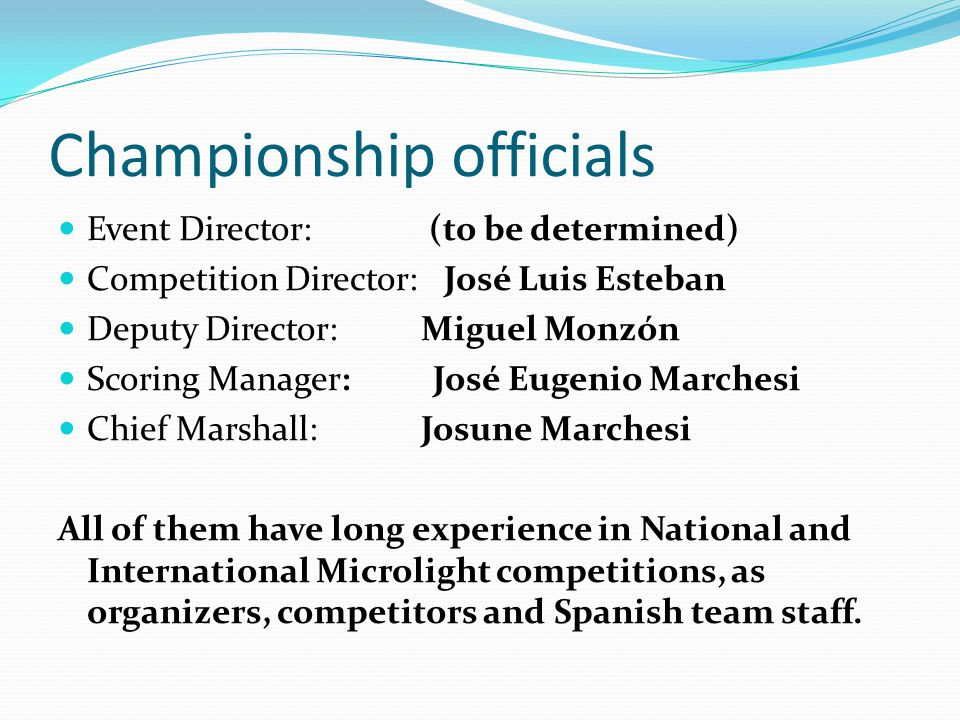 Championship officials Event Director: (to be determined) Competition Director: José Luis Esteban Deputy Director: Miguel Monzón Scoring Manager: José Eugenio Marchesi Chief Marshall: Josune Marchesi All of them have long experience in National and International Microlight competitions, as organizers, competitors and Spanish team staff.