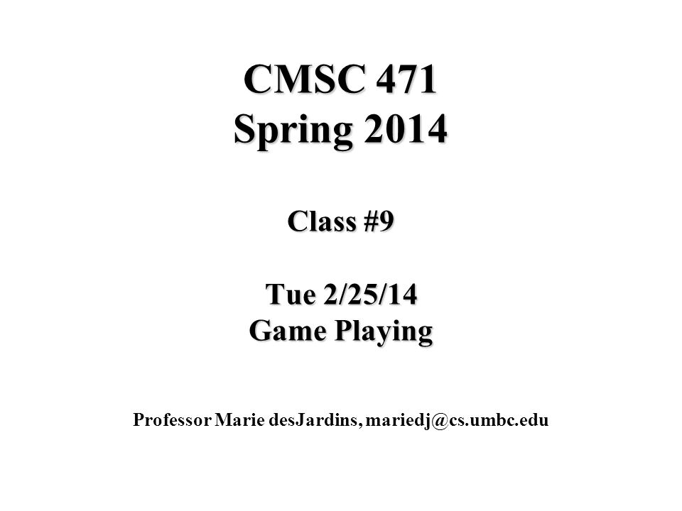 CMSC 471 Spring 2014 Class #9 Tue 2/25/14 Game Playing Professor Marie desJardins, mariedj@cs.umbc.edu