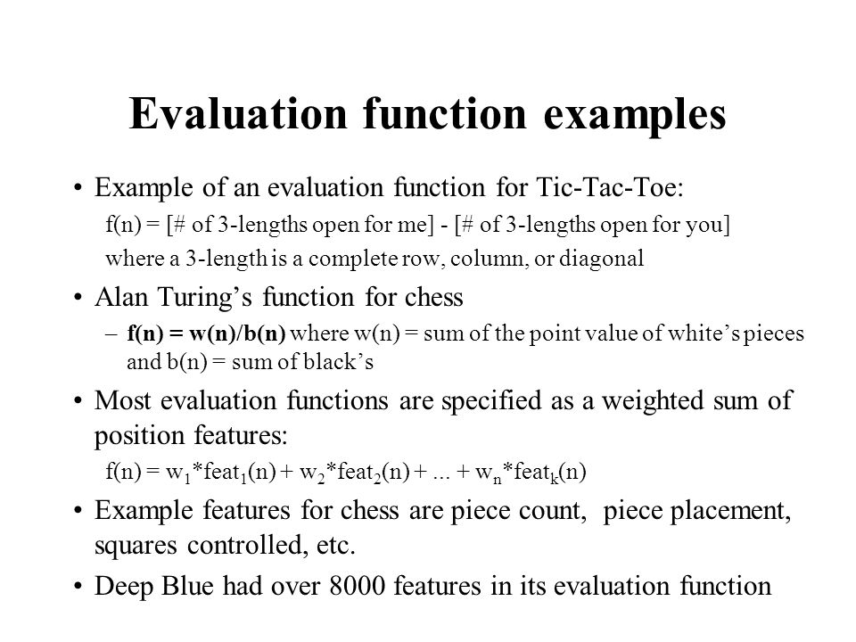 Evaluation function examples Example of an evaluation function for Tic-Tac-Toe: f(n) = [# of 3-lengths open for me] - [# of 3-lengths open for you] wh