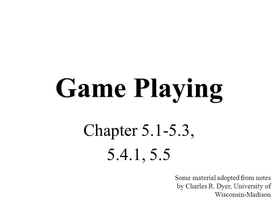 Game Playing Chapter 5.1-5.3, 5.4.1, 5.5 Some material adopted from notes by Charles R. Dyer, University of Wisconsin-Madison