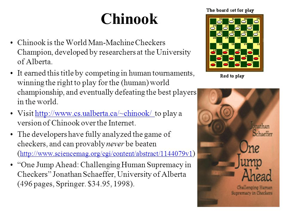 Chinook Chinook is the World Man-Machine Checkers Champion, developed by researchers at the University of Alberta. It earned this title by competing i