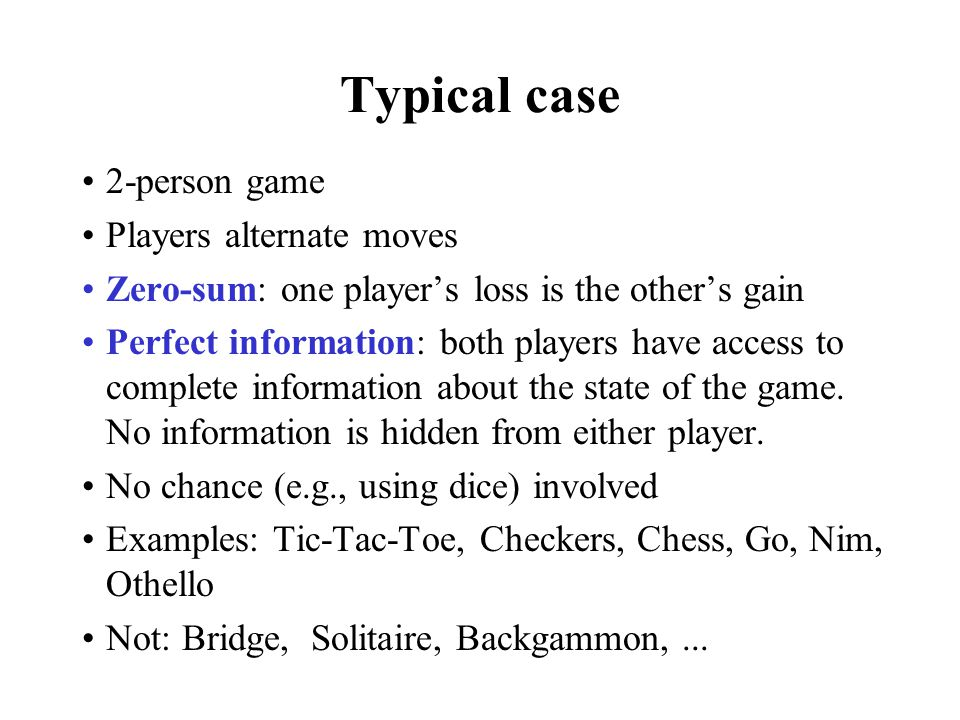 Typical case 2-person game Players alternate moves Zero-sum: one players loss is the others gain Perfect information: both players have access to complete information about the state of the game.