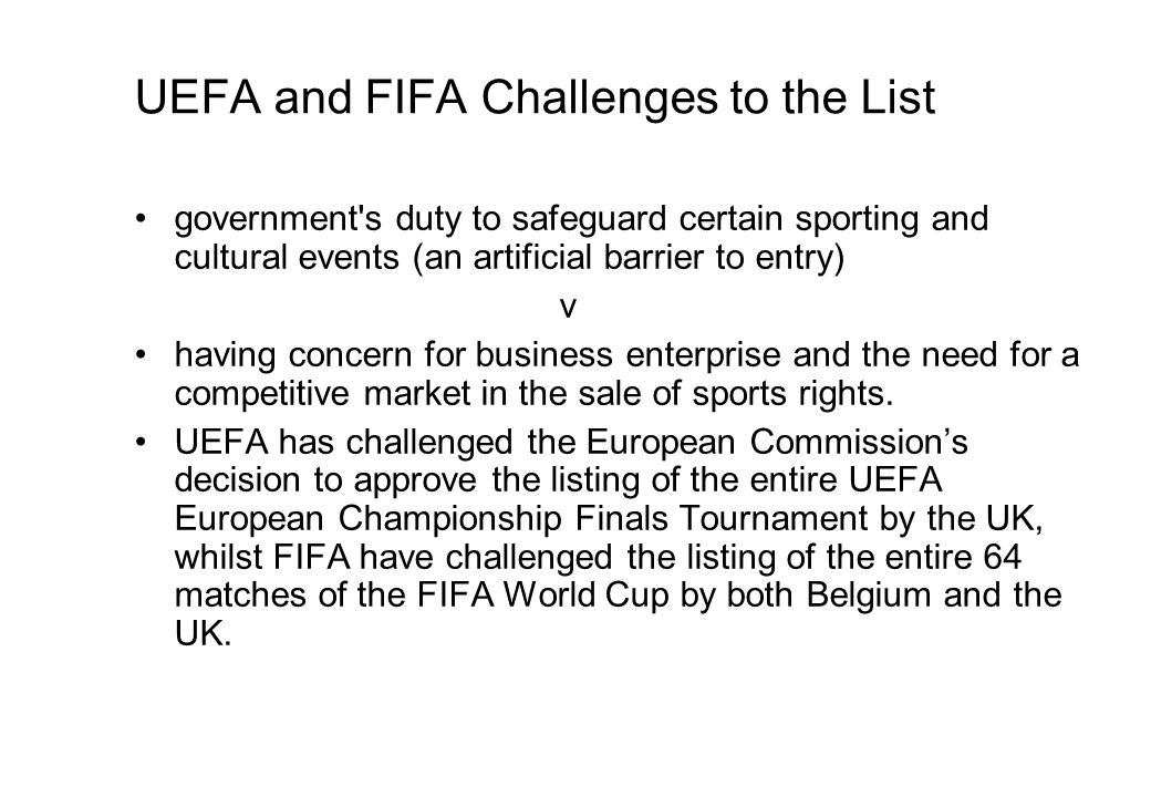 UEFA and FIFA Challenges to the List government s duty to safeguard certain sporting and cultural events (an artificial barrier to entry) v having concern for business enterprise and the need for a competitive market in the sale of sports rights.