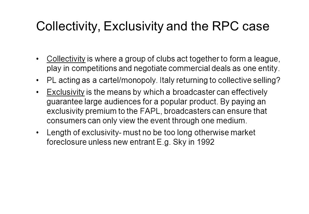 Collectivity, Exclusivity and the RPC case Collectivity is where a group of clubs act together to form a league, play in competitions and negotiate commercial deals as one entity.