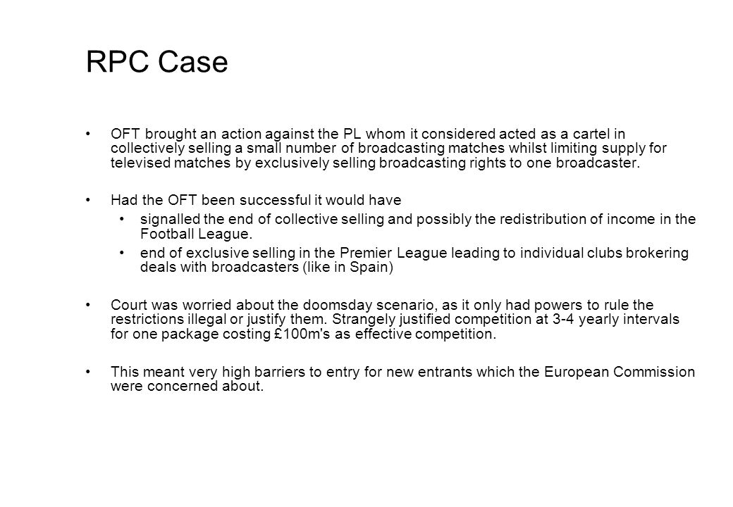 RPC Case OFT brought an action against the PL whom it considered acted as a cartel in collectively selling a small number of broadcasting matches whilst limiting supply for televised matches by exclusively selling broadcasting rights to one broadcaster.