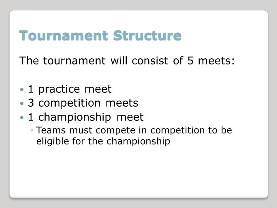 Tournament Structure The tournament will consist of 5 meets: 1 practice meet 3 competition meets 1 championship meet Teams must compete in competition to be eligible for the championship
