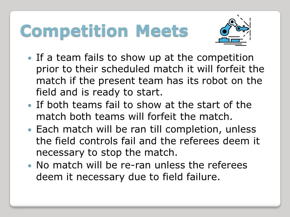 Competition Meets If a team fails to show up at the competition prior to their scheduled match it will forfeit the match if the present team has its robot on the field and is ready to start.