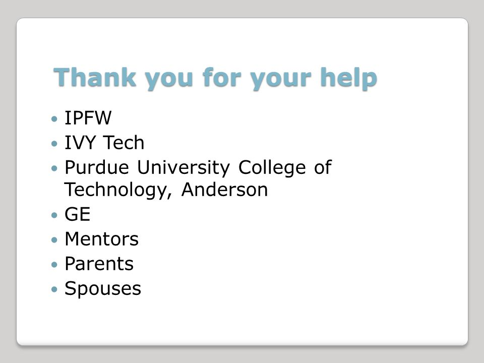 Thank you for your help IPFW IVY Tech Purdue University College of Technology, Anderson GE Mentors Parents Spouses