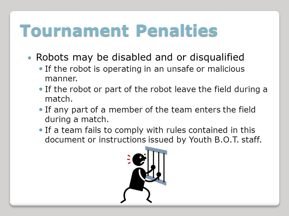 Tournament Penalties Robots may be disabled and or disqualified If the robot is operating in an unsafe or malicious manner.