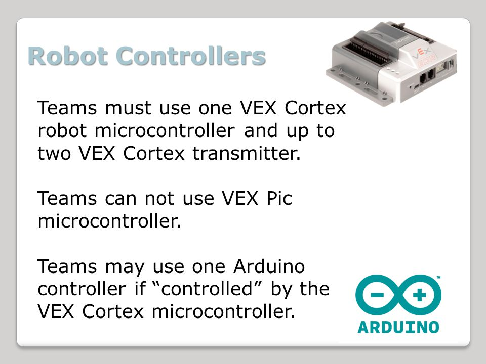 Robot Controllers Teams must use one VEX Cortex robot microcontroller and up to two VEX Cortex transmitter.