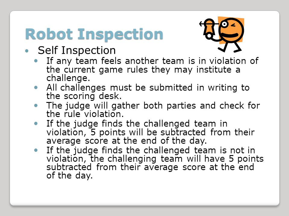 Robot Inspection Self Inspection If any team feels another team is in violation of the current game rules they may institute a challenge.