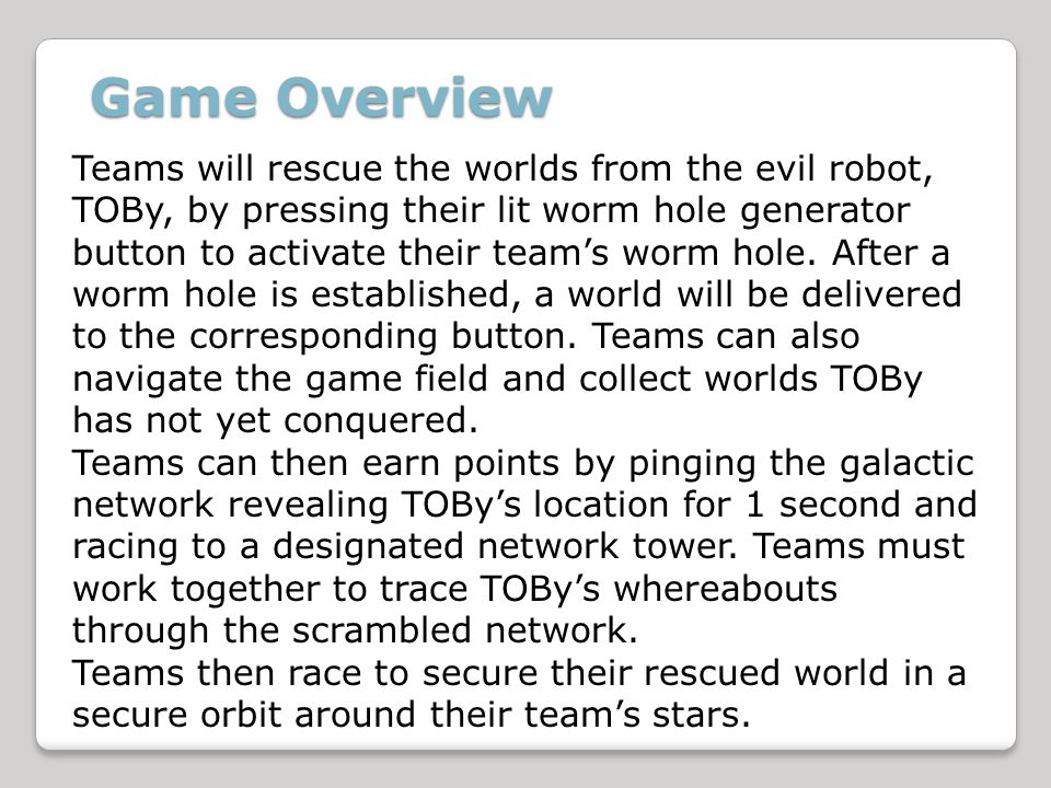 Teams will rescue the worlds from the evil robot, TOBy, by pressing their lit worm hole generator button to activate their teams worm hole.