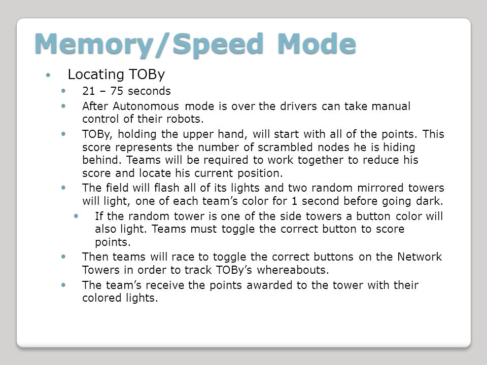 Memory/Speed Mode Locating TOBy 21 – 75 seconds After Autonomous mode is over the drivers can take manual control of their robots.