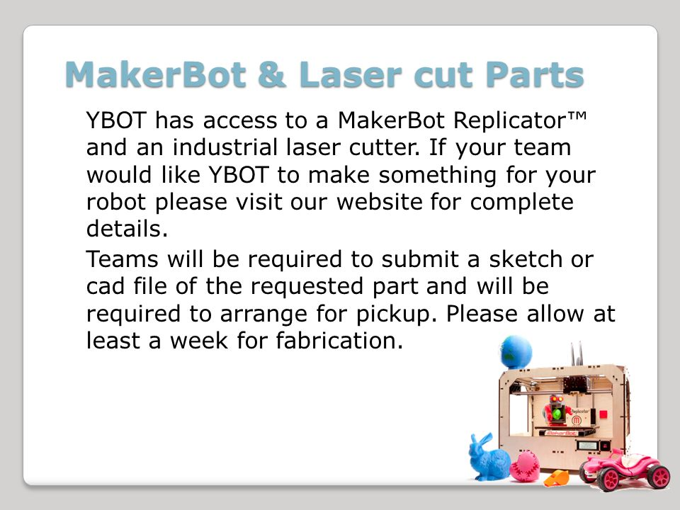 MakerBot & Laser cut Parts YBOT has access to a MakerBot Replicator and an industrial laser cutter.