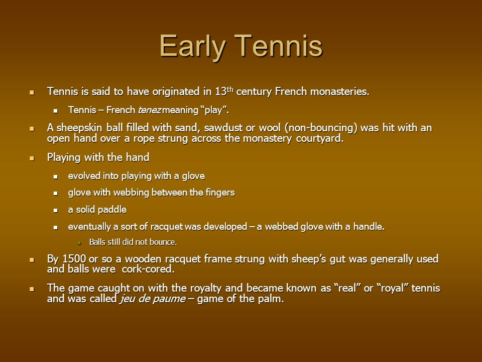 Early Tennis Tennis is said to have originated in 13 th century French monasteries.