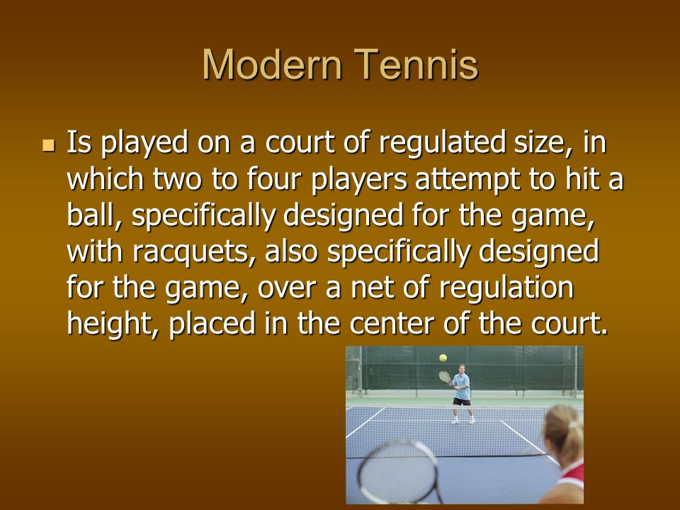 Modern Tennis Is played on a court of regulated size, in which two to four players attempt to hit a ball, specifically designed for the game, with racquets, also specifically designed for the game, over a net of regulation height, placed in the center of the court.