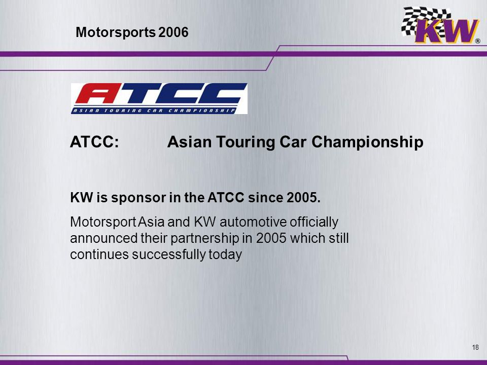 18 ATCC: Asian Touring Car Championship KW is sponsor in the ATCC since 2005. Motorsport Asia and KW automotive officially announced their partnership