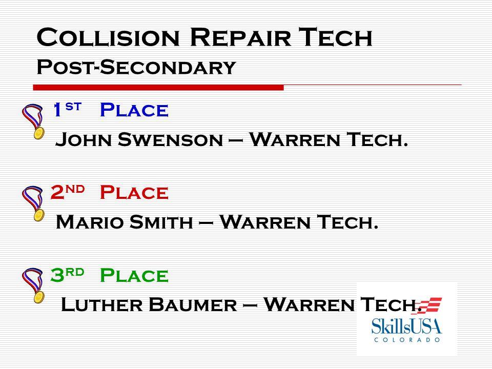 Collision Repair Tech Post-Secondary 1 st Place John Swenson – Warren Tech. 2 nd Place Mario Smith – Warren Tech. 3 rd Place Luther Baumer – Warren Te