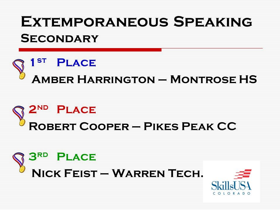 Extemporaneous Speaking Secondary 1 st Place Amber Harrington – Montrose HS 2 nd Place Robert Cooper – Pikes Peak CC 3 rd Place Nick Feist – Warren Te